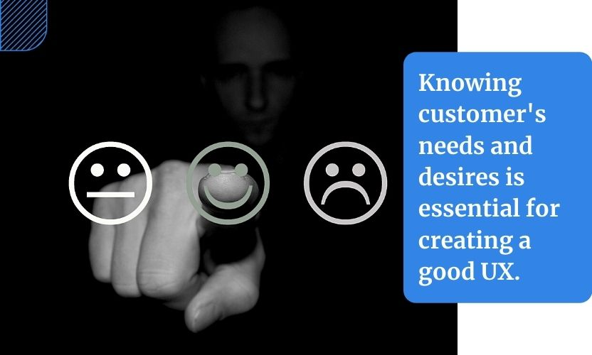 Today's way of doing business is very customer-centric. This is why knowing customer's needs and desires is essential for creating a good UX.