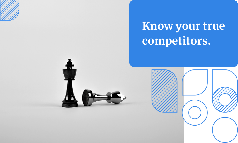 Make sure you know who your competitors are. Don't waste precious time researching those who are not a direct threat.