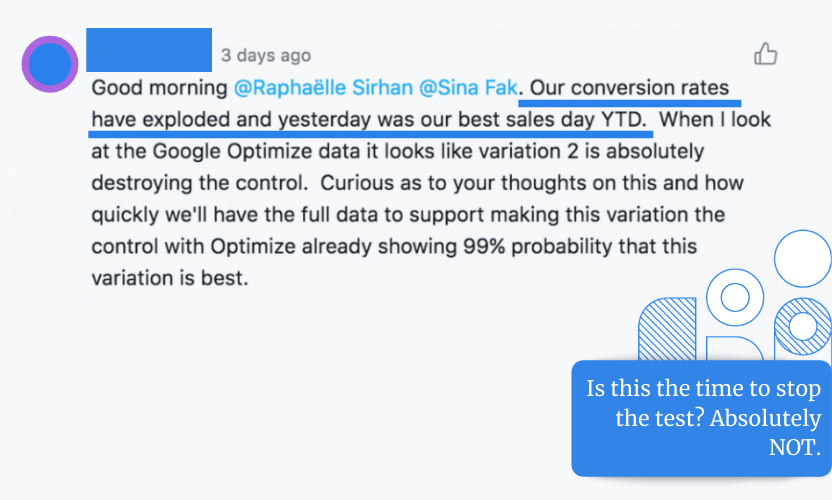 Recently one of our clients commented in Asana that their conversion rates have exploded and that yesterday was their best sales day so far. Per Google Optimize Data, variation 2 was winning, so they asked if they should stop the test since Google Optimization shows 99% probability that this variation is the best. Our reply was absolutely not.