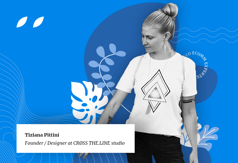 Tiziana Pittini, founder and designer at Cross the Line studio, an eco-friendly eCommerce business.